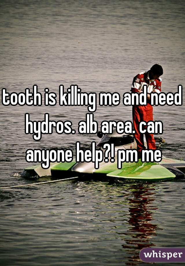 tooth is killing me and need hydros. alb area. can anyone help?! pm me