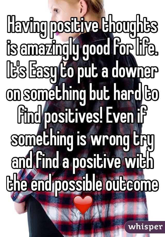Having positive thoughts is amazingly good for life. It's Easy to put a downer on something but hard to find positives! Even if something is wrong try and find a positive with the end possible outcome ❤️