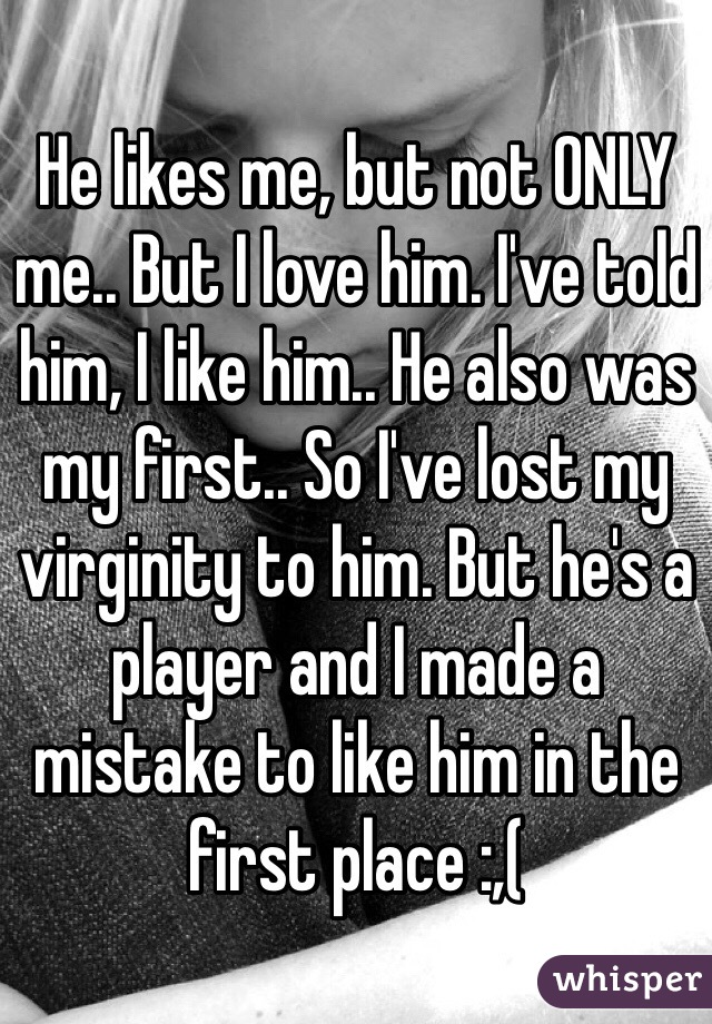 He likes me, but not ONLY me.. But I love him. I've told him, I like him.. He also was my first.. So I've lost my virginity to him. But he's a player and I made a mistake to like him in the first place :,(
