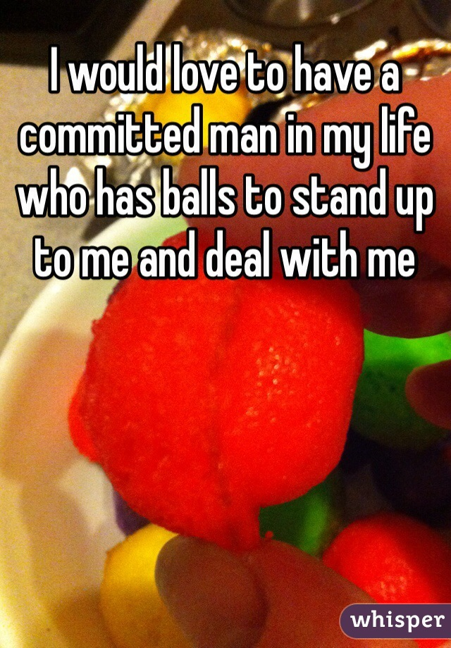 I would love to have a committed man in my life who has balls to stand up to me and deal with me