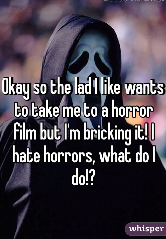 Okay so the lad I like wants to take me to a horror film but I'm bricking it! I hate horrors, what do I do!?