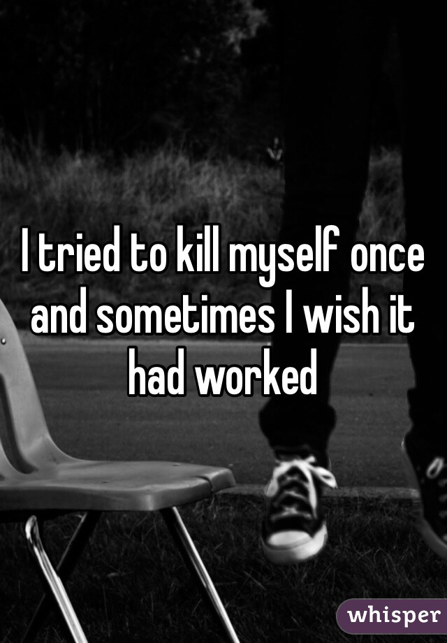 I tried to kill myself once and sometimes I wish it had worked