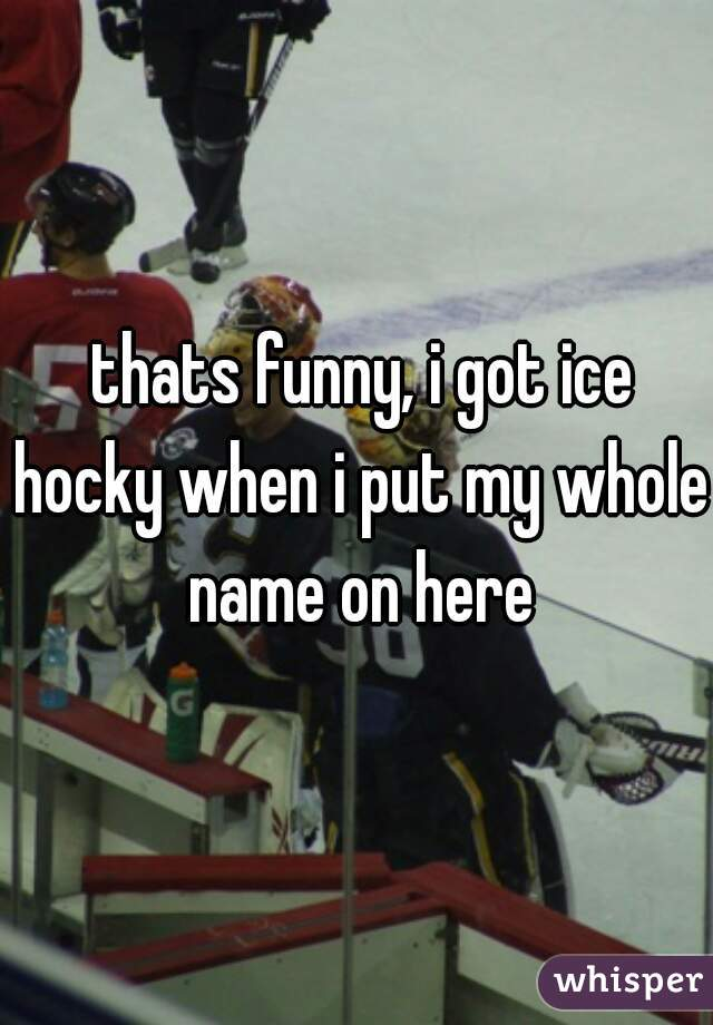thats funny, i got ice hocky when i put my whole name on here