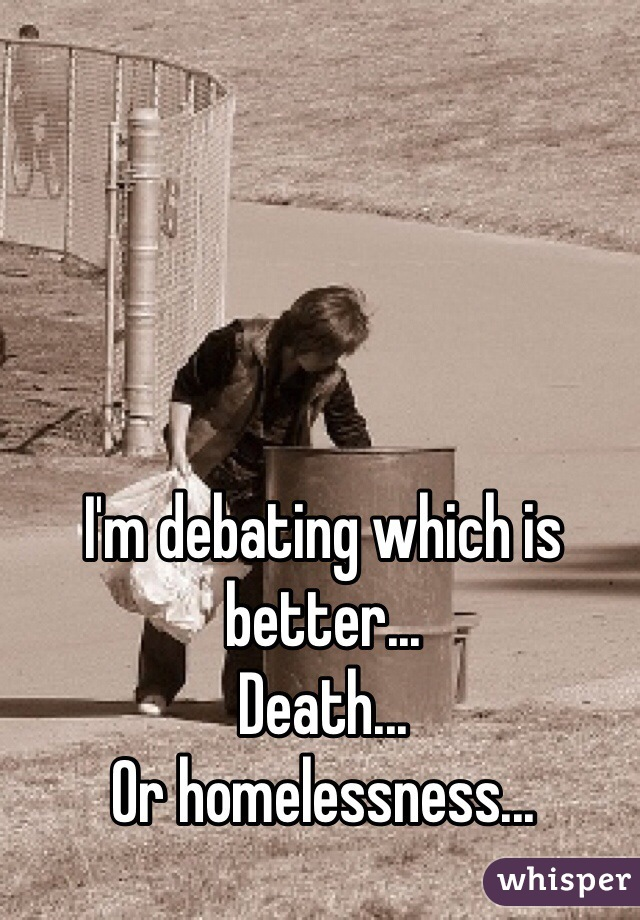 I'm debating which is better... Death... Or homelessness...