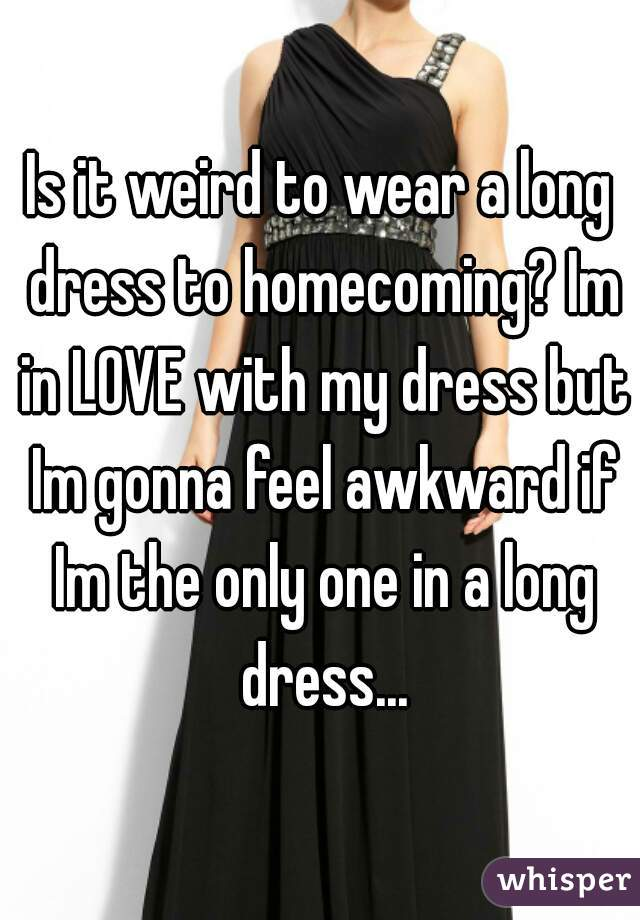 Is it weird to wear a long dress to homecoming? Im in LOVE with my dress but Im gonna feel awkward if Im the only one in a long dress...
