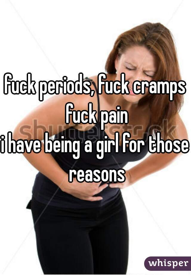fuck periods, fuck cramps fuck pain i have being a girl for those reasons