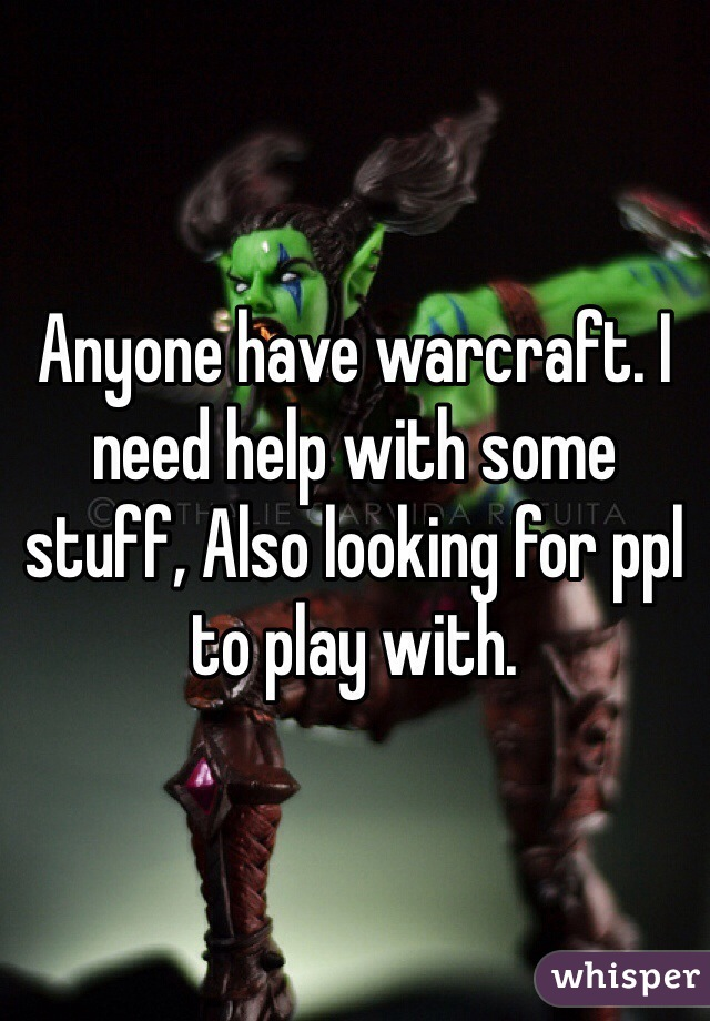 Anyone have warcraft. I need help with some stuff, Also looking for ppl to play with.