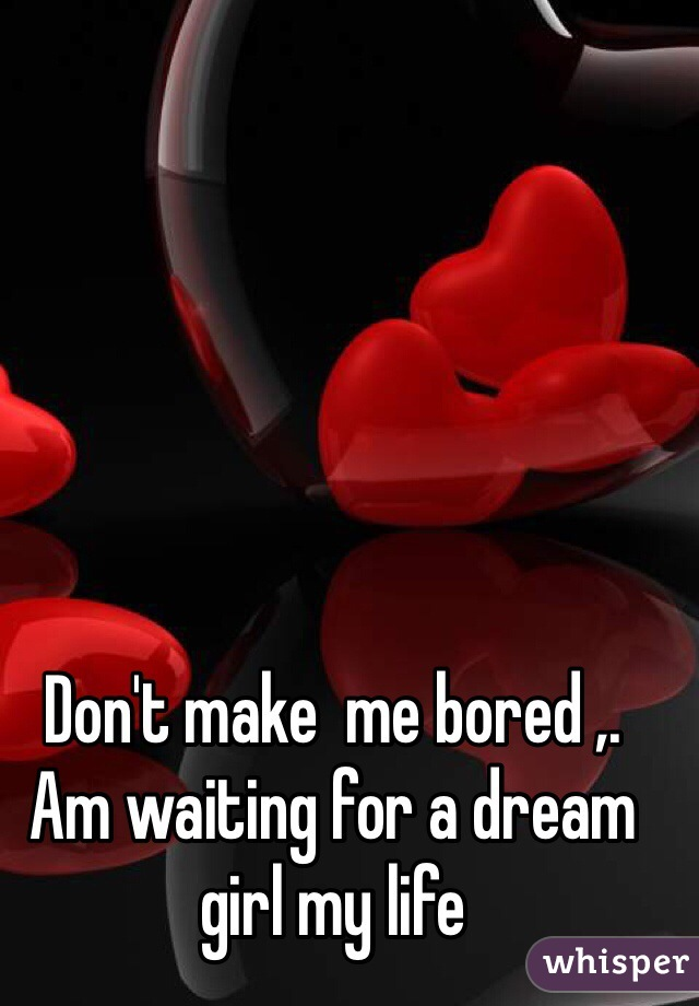 Don't make  me bored ,.  Am waiting for a dream girl my life