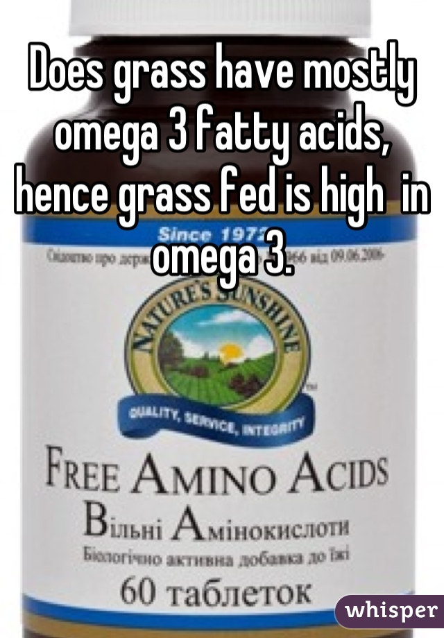 Does grass have mostly omega 3 fatty acids, hence grass fed is high  in omega 3.