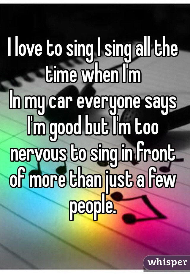 I love to sing I sing all the time when I'm In my car everyone says I'm good but I'm too nervous to sing in front of more than just a few people.