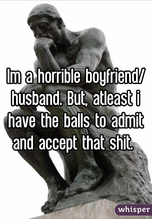 Im a horrible boyfriend/husband. But, atleast i have the balls to admit and accept that shit.