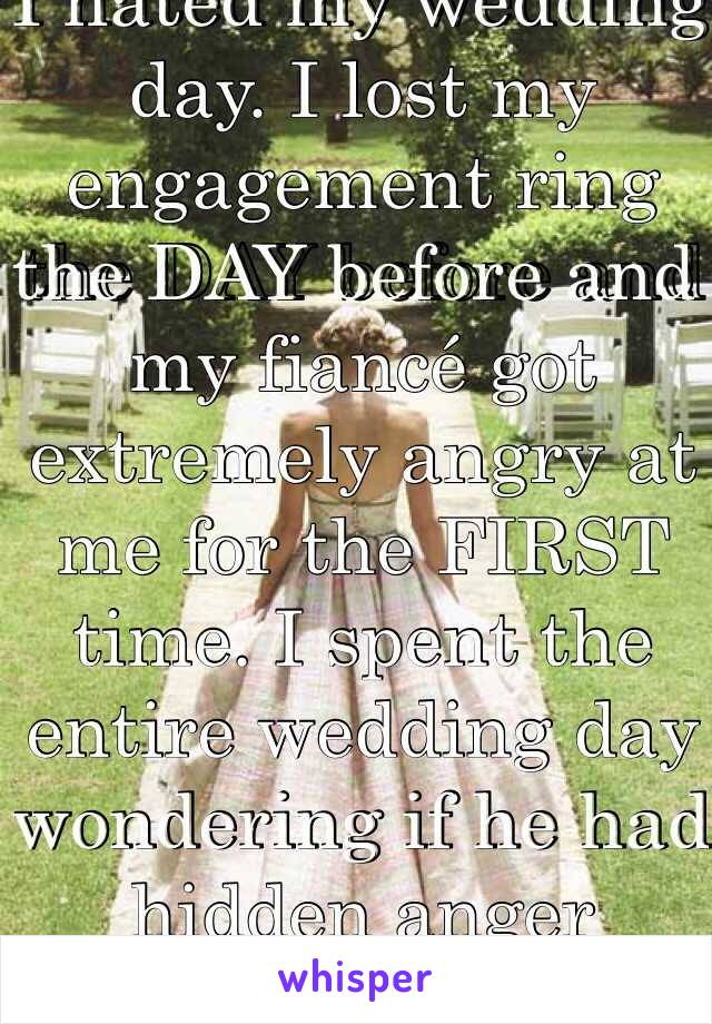 I hated my wedding day. I lost my engagement ring the DAY before and my fiancé got extremely angry at me for the FIRST time. I spent the entire wedding day wondering if he had hidden anger issues.