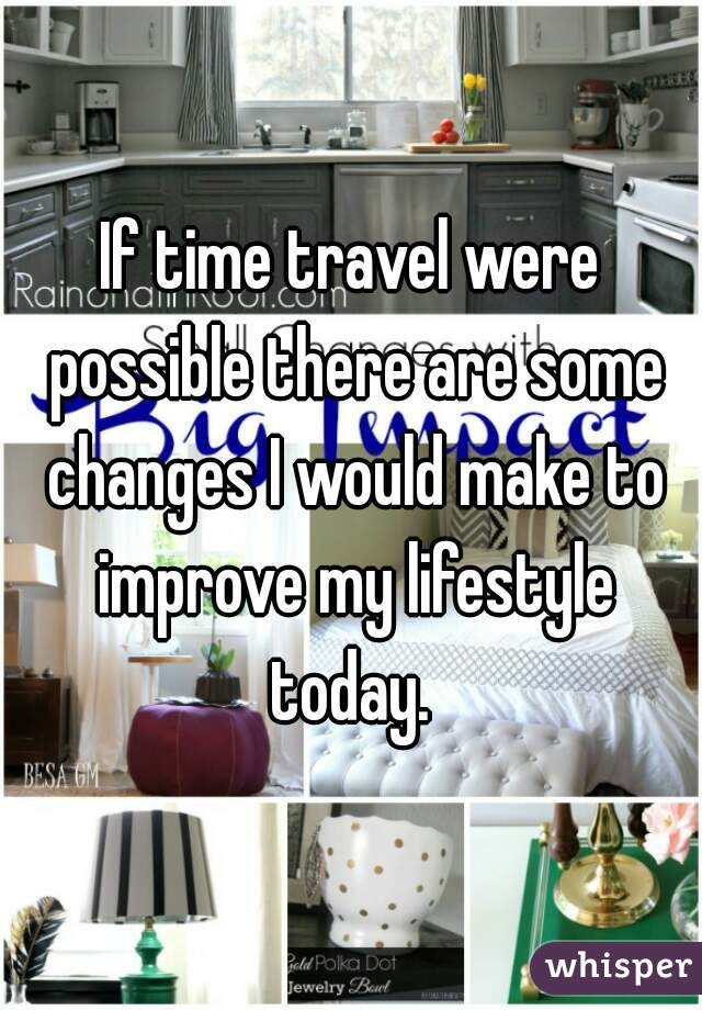 If time travel were possible there are some changes I would make to improve my lifestyle today.
