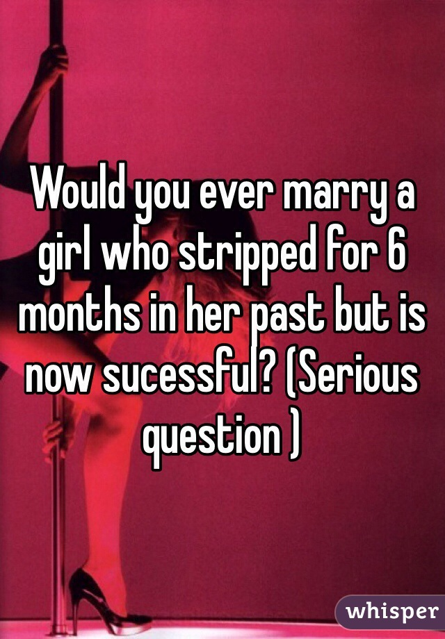 Would you ever marry a girl who stripped for 6 months in her past but is now sucessful? (Serious question )
