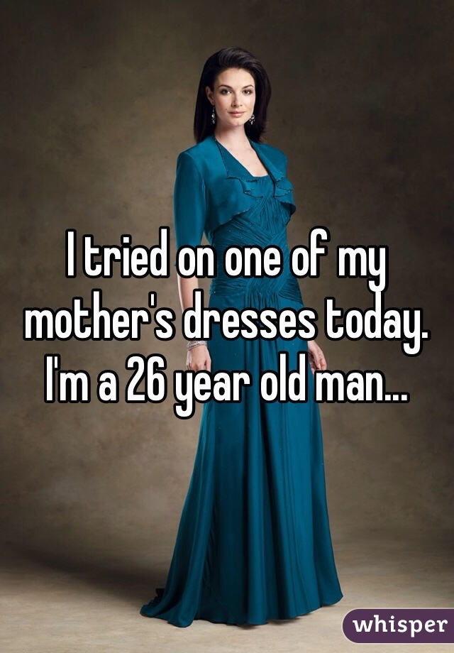 I tried on one of my mother's dresses today. I'm a 26 year old man...