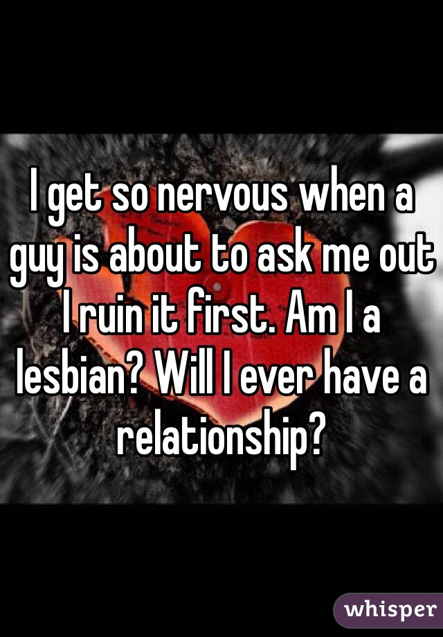 I get so nervous when a guy is about to ask me out I ruin it first. Am I a lesbian? Will I ever have a relationship?