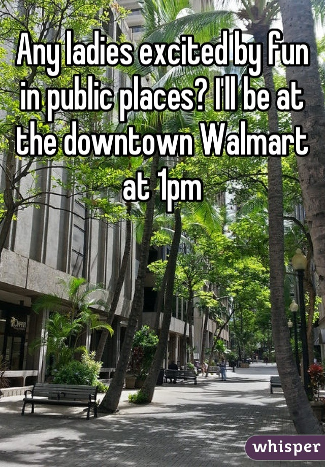 Any ladies excited by fun in public places? I'll be at the downtown Walmart at 1pm