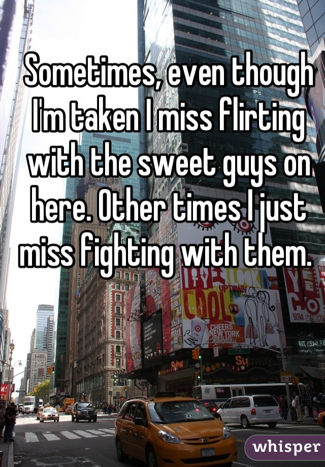 Sometimes, even though I'm taken I miss flirting with the sweet guys on here. Other times I just miss fighting with them.
