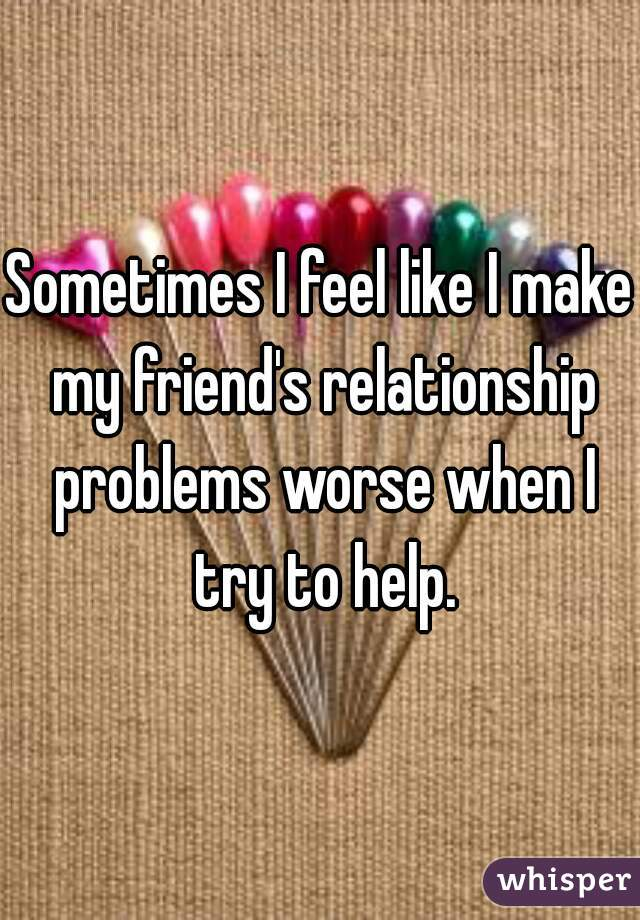 Sometimes I feel like I make my friend's relationship problems worse when I try to help.