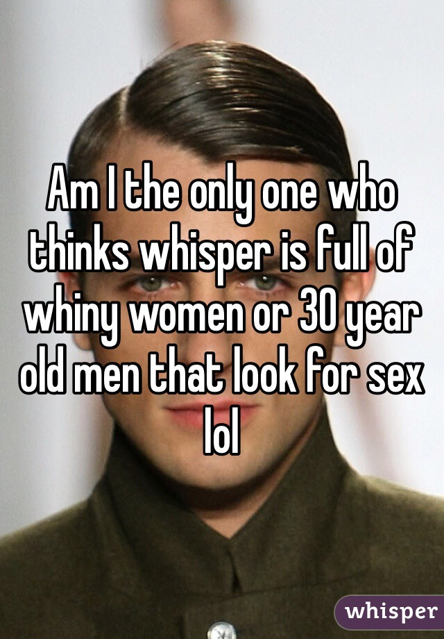 Am I the only one who thinks whisper is full of whiny women or 30 year old men that look for sex lol