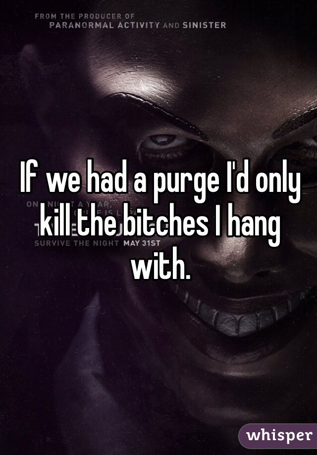 If we had a purge I'd only kill the bitches I hang with.