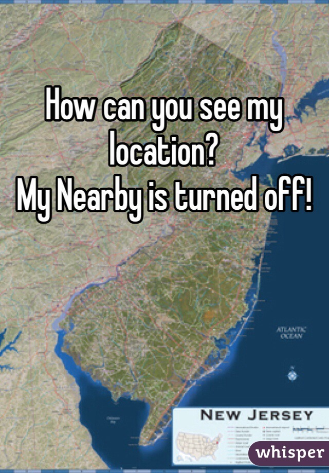 How can you see my location? My Nearby is turned off!