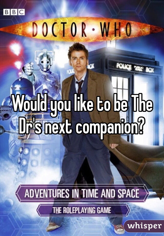 Would you like to be The Dr's next companion?