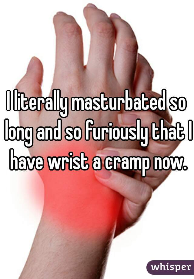 I literally masturbated so long and so furiously that I have wrist a cramp now.