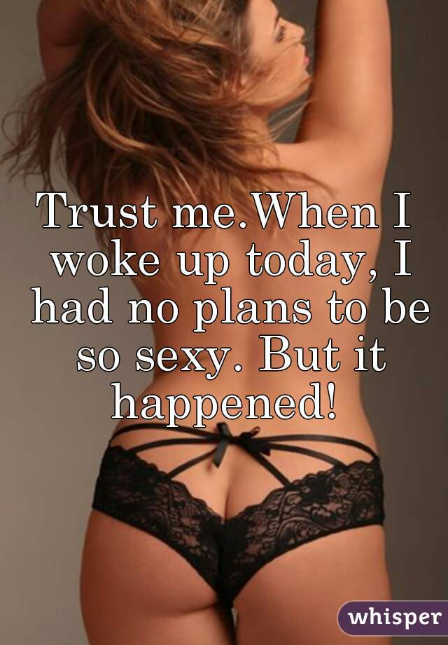 Trust me.When I woke up today, I had no plans to be so sexy. But it happened!