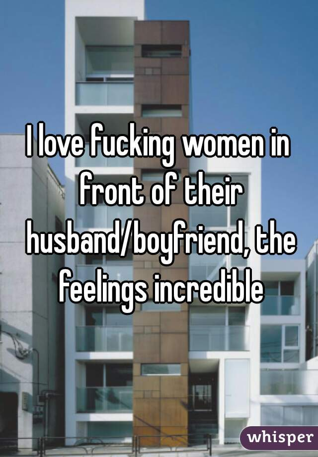 I love fucking women in front of their husband/boyfriend, the feelings incredible