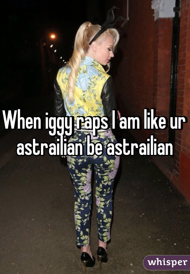 When iggy raps I am like ur astrailian be astrailian