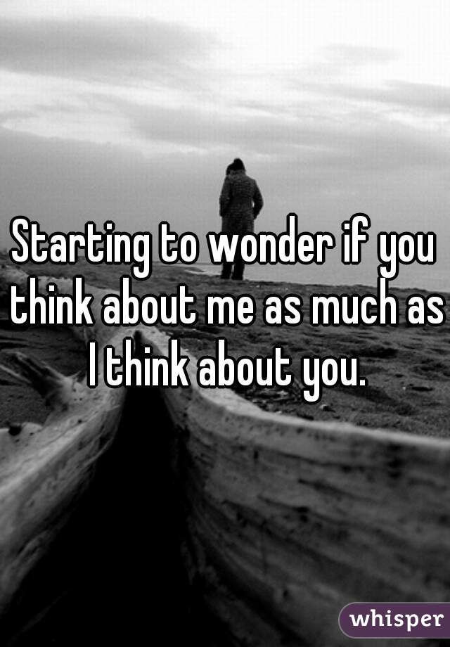 Starting to wonder if you think about me as much as I think about you.