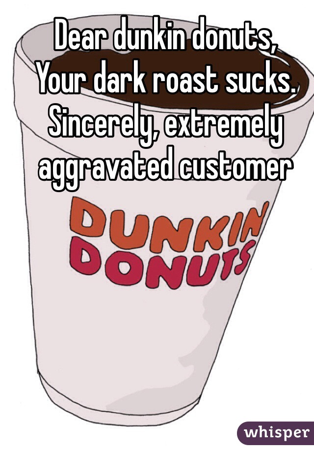 Dear dunkin donuts,  Your dark roast sucks.  Sincerely, extremely aggravated customer