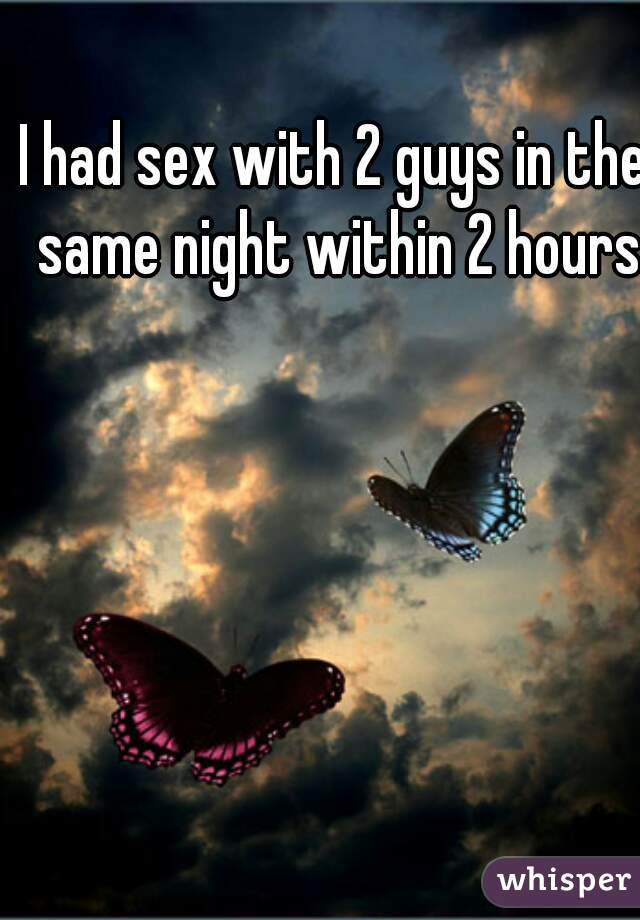 I had sex with 2 guys in the same night within 2 hours