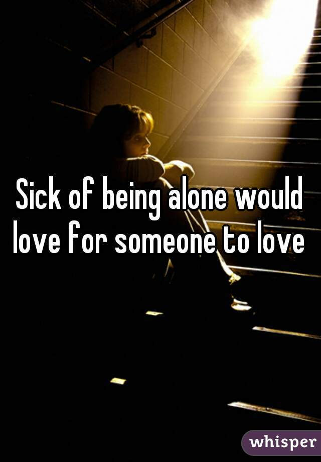 Sick of being alone would love for someone to love
