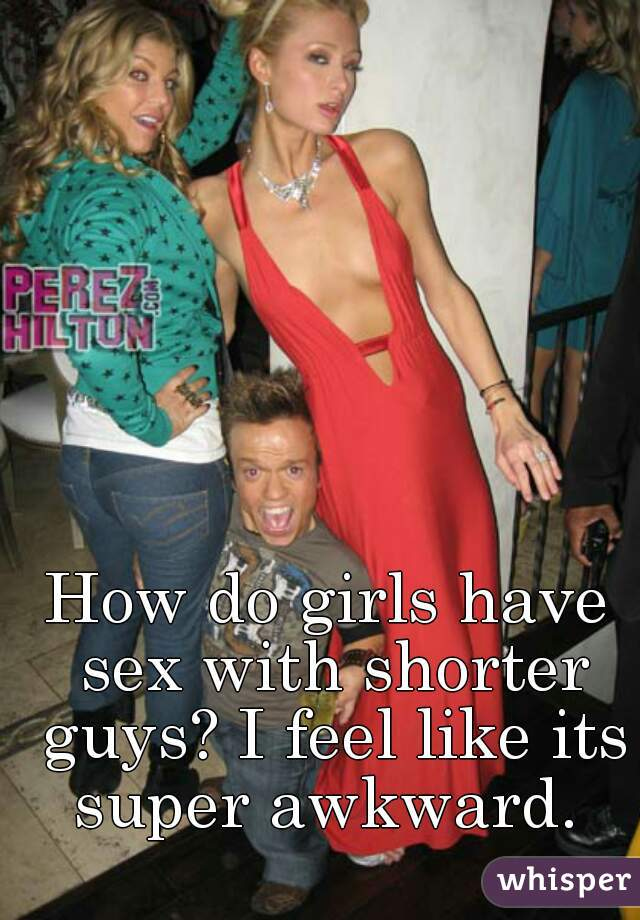 How do girls have sex with shorter guys? I feel like its super awkward.