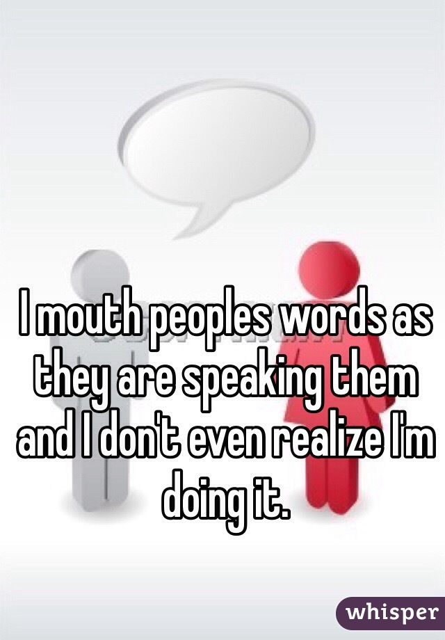 I mouth peoples words as they are speaking them and I don't even realize I'm doing it.