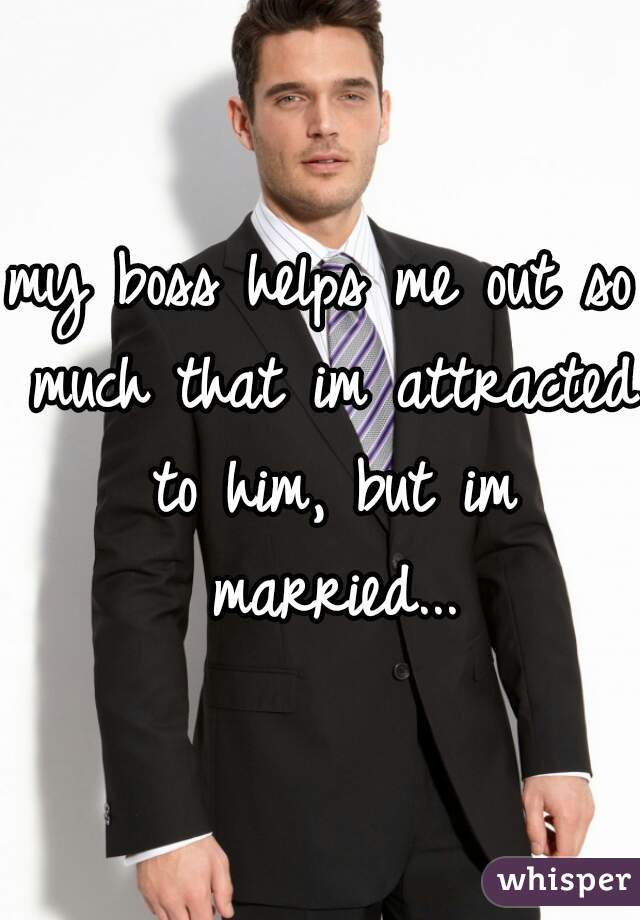 my boss helps me out so much that im attracted to him, but im married...