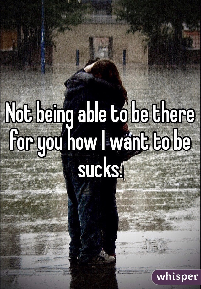 Not being able to be there for you how I want to be sucks.
