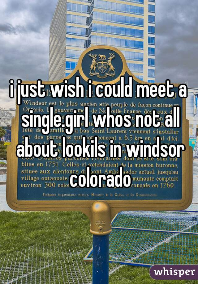 i just wish i could meet a single.girl whos not all about lookils in windsor colorado