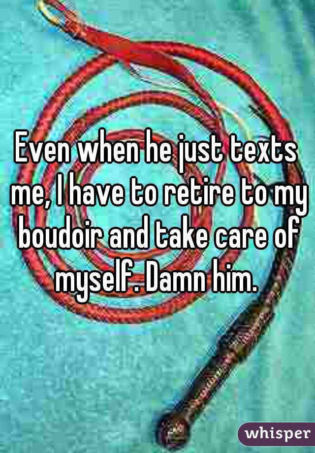 Even when he just texts me, I have to retire to my boudoir and take care of myself. Damn him.