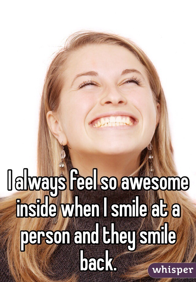 I always feel so awesome inside when I smile at a person and they smile back.