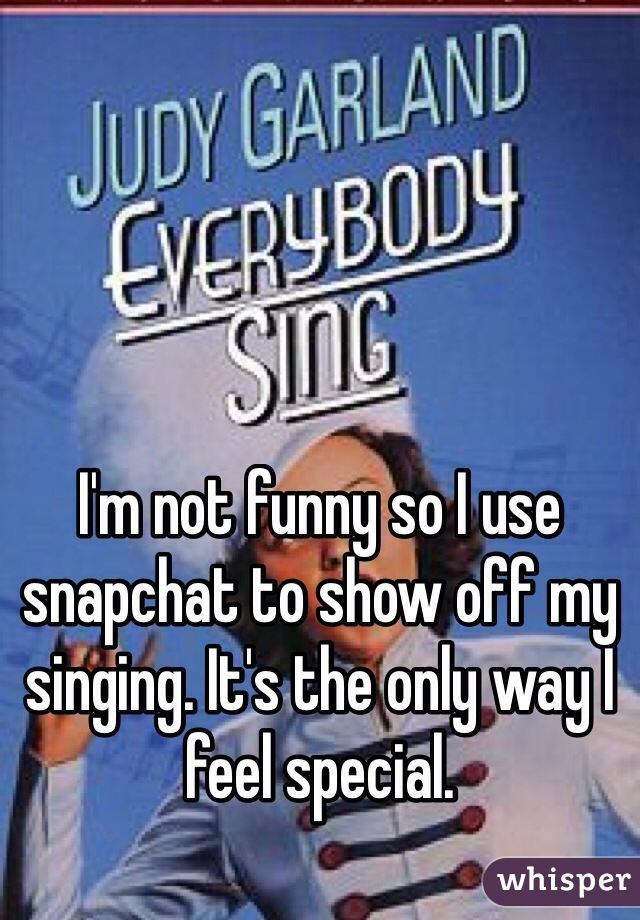 I'm not funny so I use snapchat to show off my singing. It's the only way I feel special.