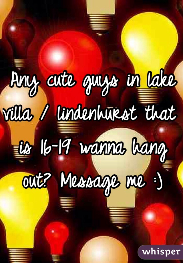 Any cute guys in lake villa / lindenhurst that is 16-19 wanna hang out? Message me :)