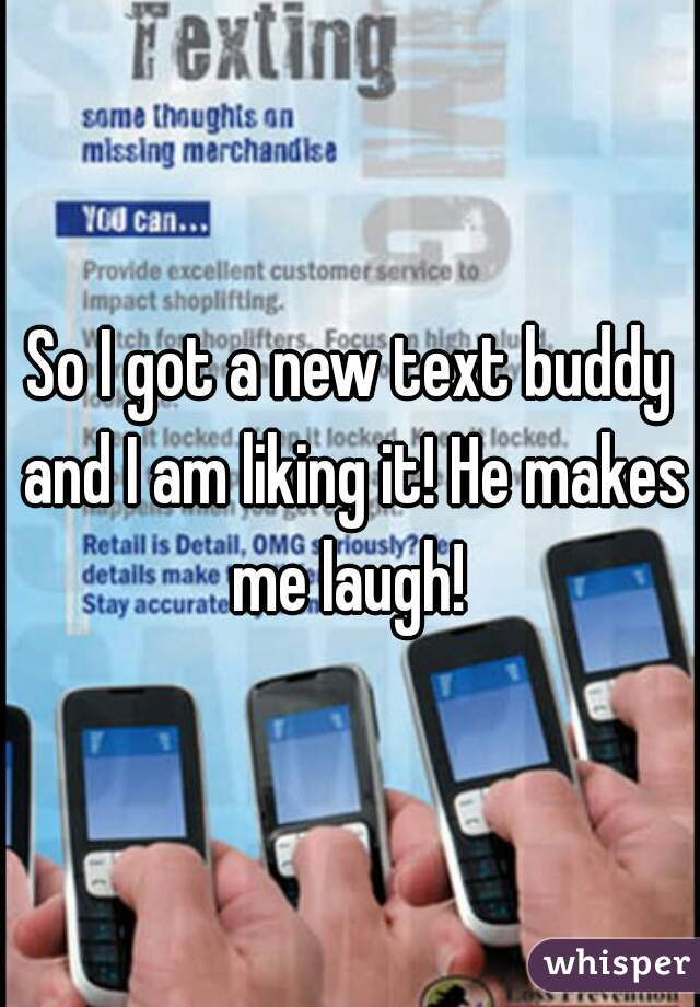 So I got a new text buddy and I am liking it! He makes me laugh!