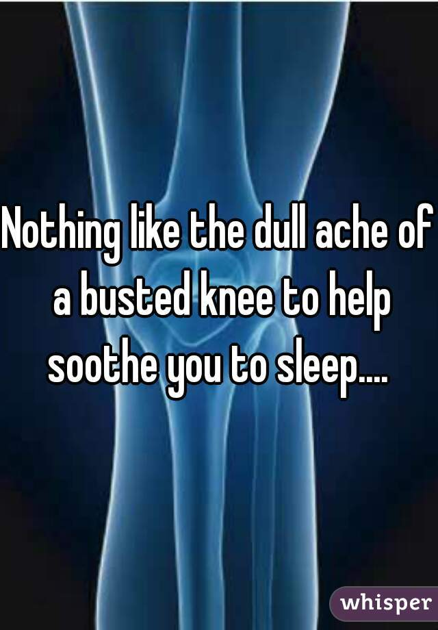 Nothing like the dull ache of a busted knee to help soothe you to sleep....