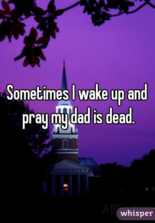 Sometimes I wake up and pray my dad is dead.