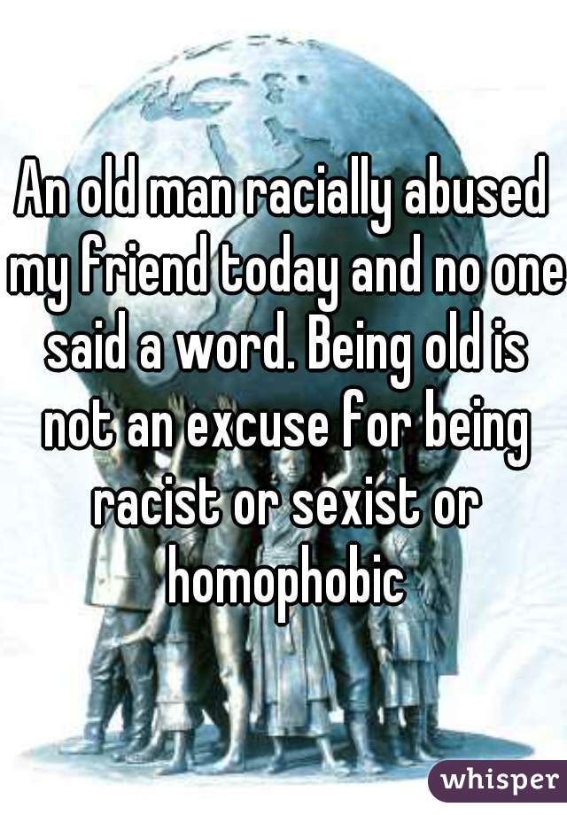 An old man racially abused my friend today and no one said a word. Being old is not an excuse for being racist or sexist or homophobic