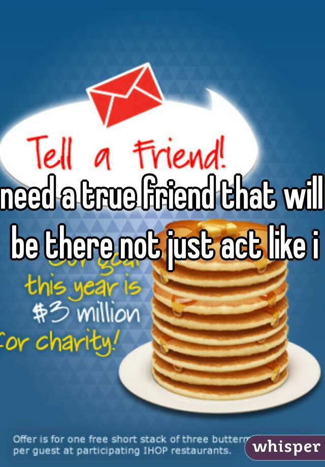 need a true friend that will be there not just act like it