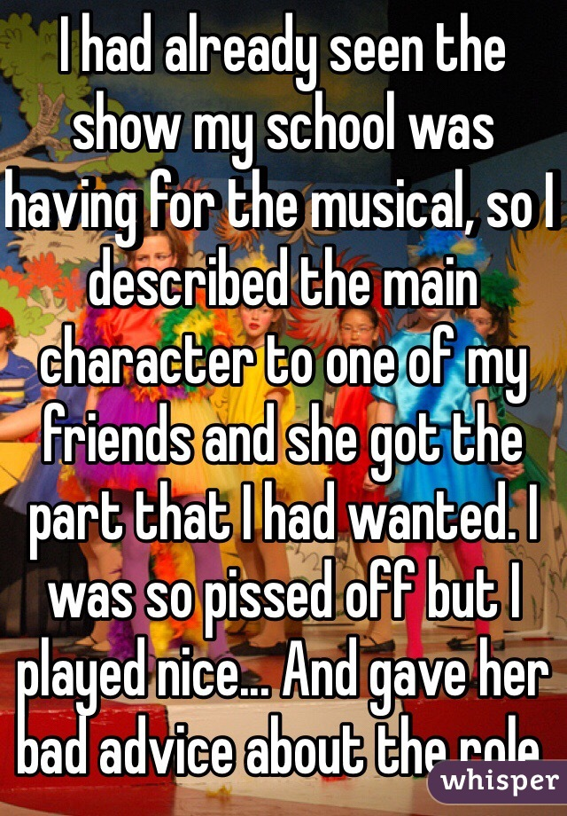 I had already seen the show my school was having for the musical, so I described the main character to one of my friends and she got the part that I had wanted. I was so pissed off but I played nice... And gave her bad advice about the role.